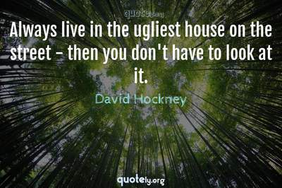 Photo Quote of Always live in the ugliest house on the street - then you don't have to look at it.