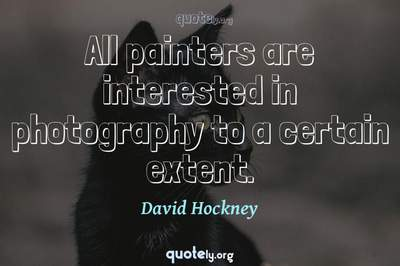 Photo Quote of All painters are interested in photography to a certain extent.