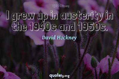 Photo Quote of I grew up in austerity in the 1940s and 1950s.