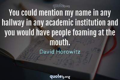 Photo Quote of You could mention my name in any hallway in any academic institution and you would have people foaming at the mouth.