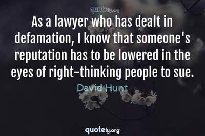 Photo Quote of As a lawyer who has dealt in defamation, I know that someone's reputation has to be lowered in the eyes of right-thinking people to sue.