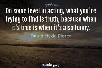 Photo Quote of On some level in acting, what you're trying to find is truth, because when it's true is when it's also funny.
