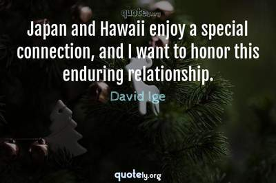 Photo Quote of Japan and Hawaii enjoy a special connection, and I want to honor this enduring relationship.