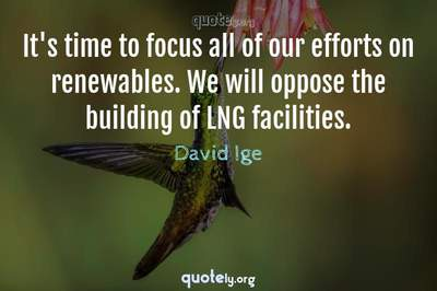 Photo Quote of It's time to focus all of our efforts on renewables. We will oppose the building of LNG facilities.