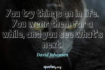 Photo Quote of You try things on in life. You wear them for a while, and you see what's next.
