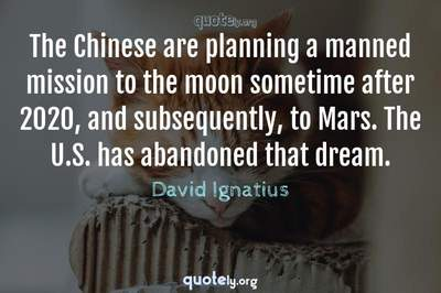 Photo Quote of The Chinese are planning a manned mission to the moon sometime after 2020, and subsequently, to Mars. The U.S. has abandoned that dream.
