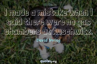 Photo Quote of I made a mistake when I said there were no gas chambers at Auschwitz.