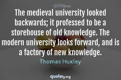 Photo Quote of The medieval university looked backwards; it professed to be a storehouse of old knowledge. The modern university looks forward, and is a factory of new knowledge.