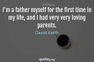 Photo Quote of I'm a father myself for the first time in my life, and I had very very loving parents.