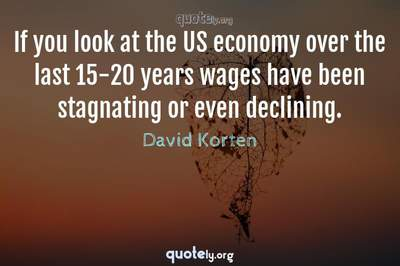 Photo Quote of If you look at the US economy over the last 15-20 years wages have been stagnating or even declining.