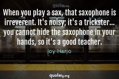 Photo Quote of When you play a sax, that saxophone is irreverent. It's noisy; it's a trickster... you cannot hide the saxophone in your hands, so it's a good teacher.