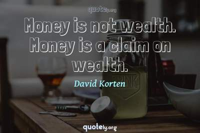 Photo Quote of Money is not wealth. Money is a claim on wealth.