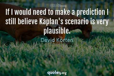 Photo Quote of If I would need to make a prediction I still believe Kaplan's scenario is very plausible.