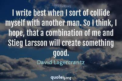 Photo Quote of I write best when I sort of collide myself with another man. So I think, I hope, that a combination of me and Stieg Larsson will create something good.
