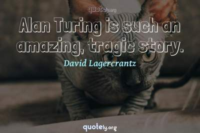 Photo Quote of Alan Turing is such an amazing, tragic story.