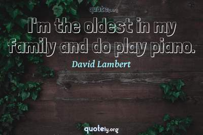 Photo Quote of I'm the oldest in my family and do play piano.