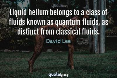 Photo Quote of Liquid helium belongs to a class of fluids known as quantum fluids, as distinct from classical fluids.