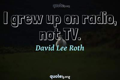Photo Quote of I grew up on radio, not TV.