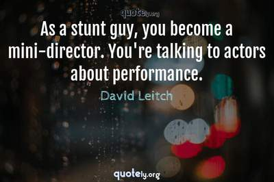 Photo Quote of As a stunt guy, you become a mini-director. You're talking to actors about performance.