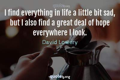 Photo Quote of I find everything in life a little bit sad, but I also find a great deal of hope everywhere I look.