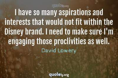 Photo Quote of I have so many aspirations and interests that would not fit within the Disney brand. I need to make sure I'm engaging those proclivities as well.