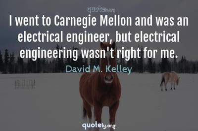 Photo Quote of I went to Carnegie Mellon and was an electrical engineer, but electrical engineering wasn't right for me.