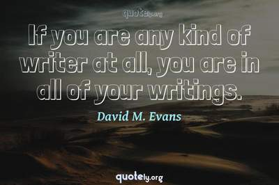 Photo Quote of If you are any kind of writer at all, you are in all of your writings.