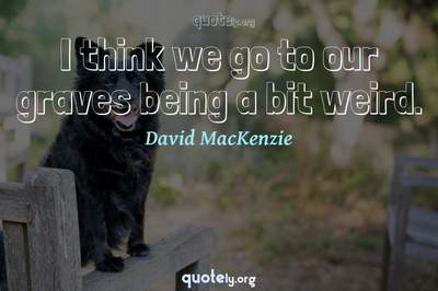 Photo Quote of I think we go to our graves being a bit weird.