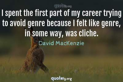 Photo Quote of I spent the first part of my career trying to avoid genre because I felt like genre, in some way, was cliche.
