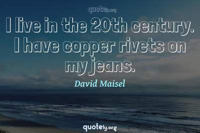 Photo Quote of I live in the 20th century. I have copper rivets on my jeans.