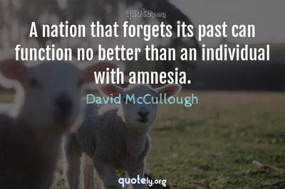 Photo Quote of A nation that forgets its past can function no better than an individual with amnesia.