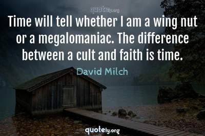 Photo Quote of Time will tell whether I am a wing nut or a megalomaniac. The difference between a cult and faith is time.