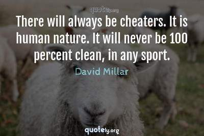 Photo Quote of There will always be cheaters. It is human nature. It will never be 100 percent clean, in any sport.