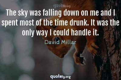 Photo Quote of The sky was falling down on me and I spent most of the time drunk. It was the only way I could handle it.
