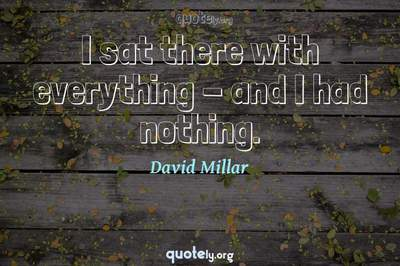 Photo Quote of I sat there with everything - and I had nothing.