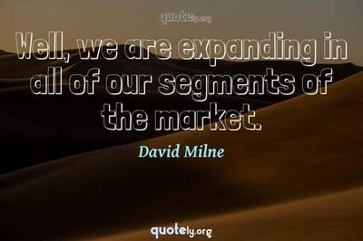 Photo Quote of Well, we are expanding in all of our segments of the market.