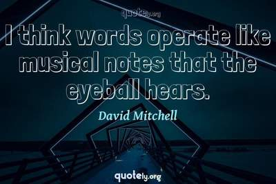 Photo Quote of I think words operate like musical notes that the eyeball hears.