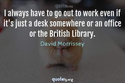 Photo Quote of I always have to go out to work even if it's just a desk somewhere or an office or the British Library.