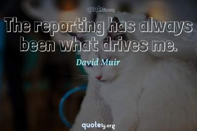 Photo Quote of The reporting has always been what drives me.