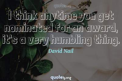 Photo Quote of I think anytime you get nominated for an award, it's a very humbling thing.