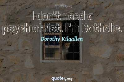Photo Quote of I don't need a psychiatrist. I'm Catholic.