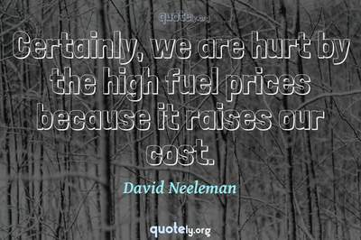 Photo Quote of Certainly, we are hurt by the high fuel prices because it raises our cost.