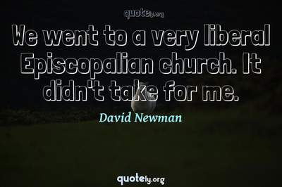Photo Quote of We went to a very liberal Episcopalian church. It didn't take for me.