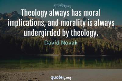 Photo Quote of Theology always has moral implications, and morality is always undergirded by theology.