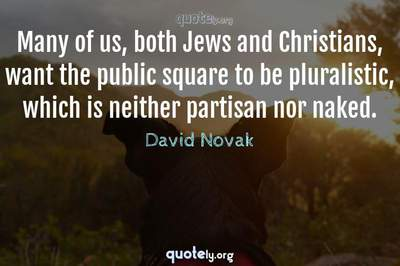 Photo Quote of Many of us, both Jews and Christians, want the public square to be pluralistic, which is neither partisan nor naked.