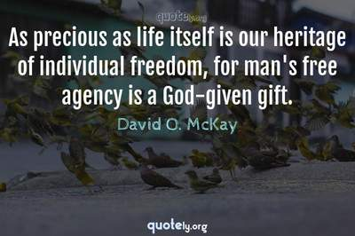 Photo Quote of As precious as life itself is our heritage of individual freedom, for man's free agency is a God-given gift.