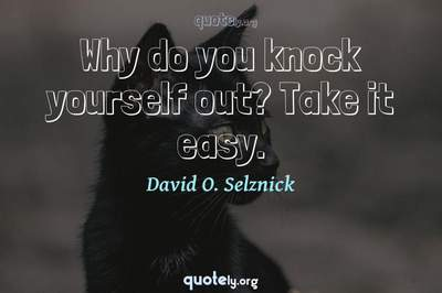 Photo Quote of Why do you knock yourself out? Take it easy.