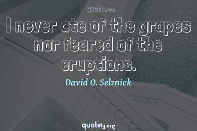 Photo Quote of I never ate of the grapes nor feared of the eruptions.