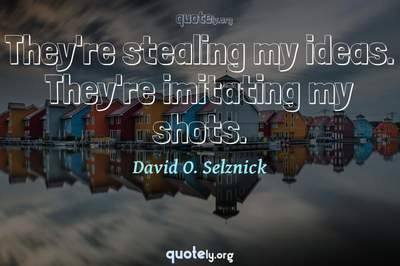 Photo Quote of They're stealing my ideas. They're imitating my shots.