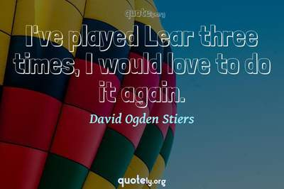 Photo Quote of I've played Lear three times, I would love to do it again.